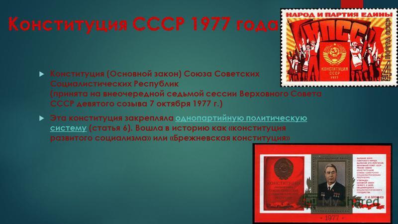 Конституция СССР 1977 года Конституция (Основной закон) Союза Советских Социалистических Республик (принята на внеочередной седьмой сессии Верховного Совета СССР девятого созыва 7 октября 1977 г.) Эта конституция закрепляла однопартийную политическую
