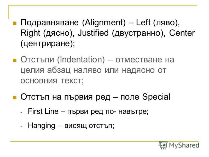 Подравняване (Alignment) – Left (ляво), Right (дясно), Justified (двустранно), Center (центриране); Отстъпи (Indentation) – отместване на целия абзац наляво или надясно от основния текст; Отстъп на първия ред – поле Special - First Line – първи ред п