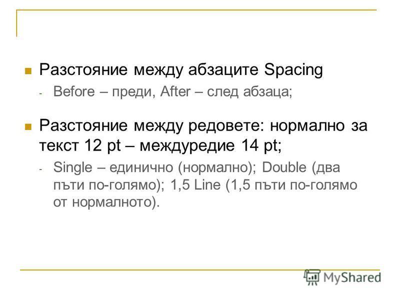Разстояние между абзаците Spacing - Before – преди, After – след абзаца; Разстояние между редовете: нормално за текст 12 pt – междуредие 14 pt; - Single – единично (нормално); Double (два пъти по-голямо); 1,5 Line (1,5 пъти по-голямо от нормалното).