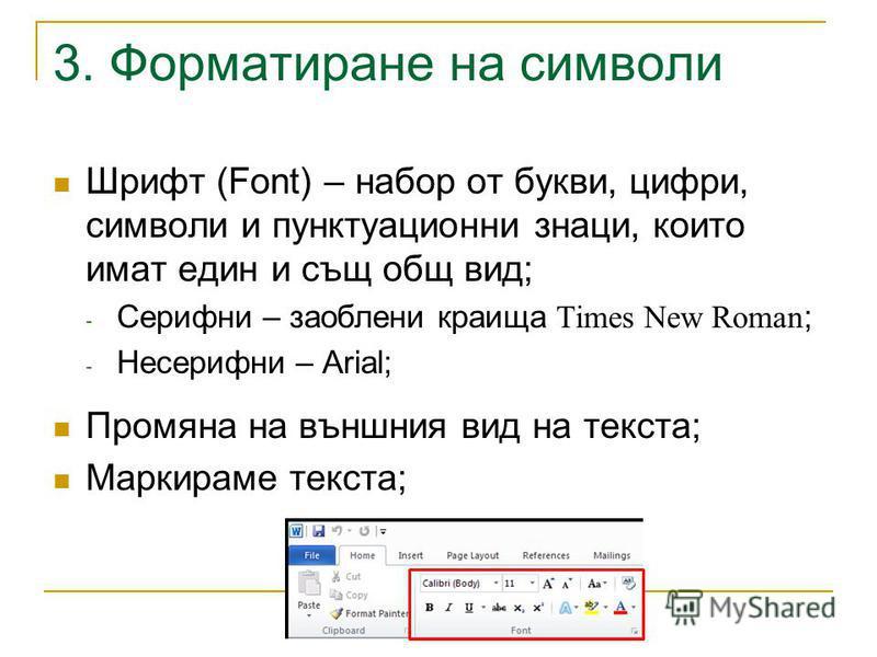 3. Форматиране на символи Шрифт (Font) – набор от букви, цифри, символи и пунктуационни знаци, които имат един и същ общ вид; - Серифни – заоблени краища Times New Roman ; - Несерифни – Arial; Промяна на външния вид на текста; Маркираме текста;