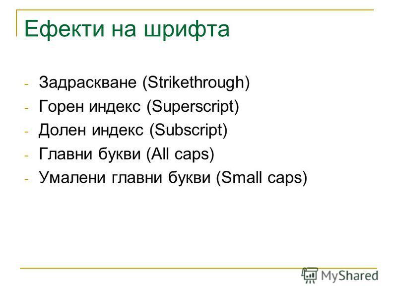 Ефекти на шрифта - Задраскване (Strikethrough) - Горен индекс (Superscript) - Долен индекс (Subscript) - Главни букви (All caps) - Умалени главни букви (Small caps)