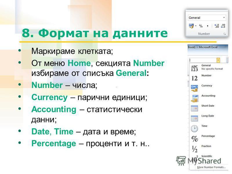 8. Формат на данните Маркираме клетката; От меню Home, секцията Number избираме от списъка General: Number – числа; Currency – парични единици; Accounting – статистически данни; Date, Time – дата и време; Percentage – проценти и т. н..