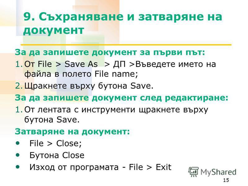 15 9. Съхраняване и затваряне на документ За да запишете документ за първи път: 1.От File > Save As > ДП >Въведете името на файла в полето File name; 2.Щракнете върху бутона Save. За да запишете документ след редактиране: 1.От лентата с инструменти щ