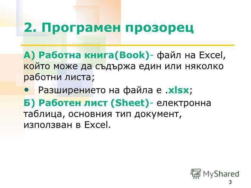 2. Програмен прозорец А) Работна книга(Book)- файл на Excel, който може да съдържа един или няколко работни листа; Разширението на файла е.xlsx; Б) Работен лист (Sheet)- електронна таблица, основния тип документ, използван в Excel. 3