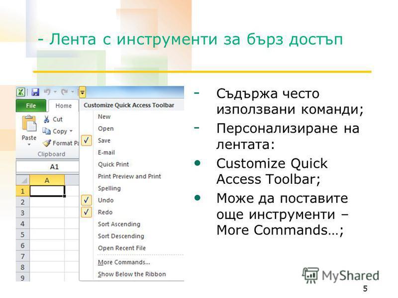 - Лента с инструменти за бърз достъп - Съдържа често използвани команди; - Персонализиране на лентата: Customize Quick Access Toolbar; Може да поставите още инструменти – More Commands…; 5