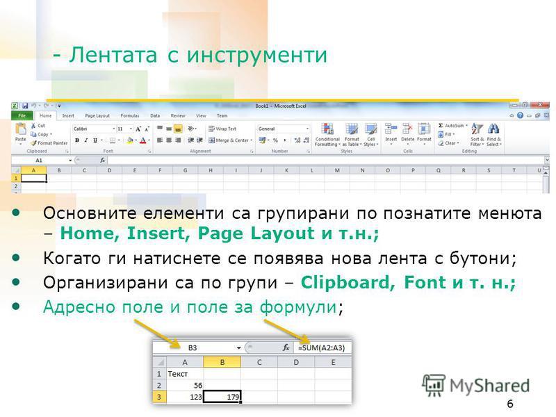 - Лентата с инструменти Основните елементи са групирани по познатите менюта – Home, Insert, Page Layout и т.н.; Когато ги натиснете се появява нова лента с бутони; Организирани са по групи – Clipboard, Font и т. н.; Адресно поле и поле за формули; 6