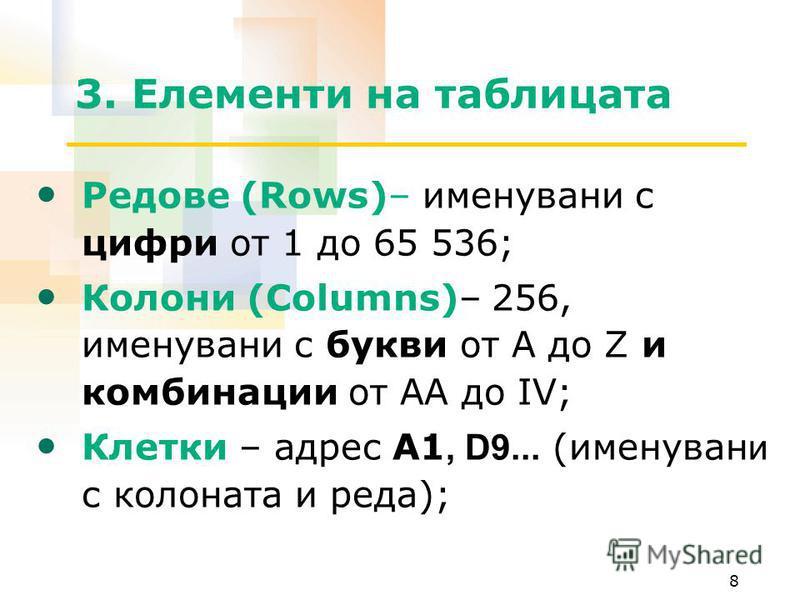 8 3. Елементи на таблицата Редове (Rows)– именувани с цифри от 1 до 65 536; Колони (Columns)– 256, именувани с букви от A до Z и комбинации от AA до IV; Клетки – адрес A1, D9... (именуван и с колоната и реда);