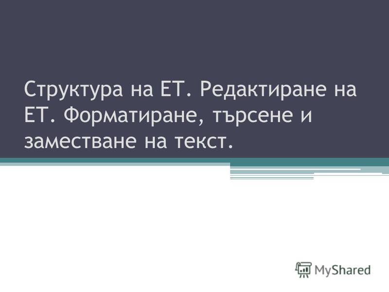 Структура на ЕТ. Редактиране на ЕТ. Форматиране, търсене и заместване на текст.