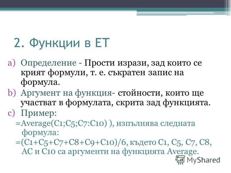 2. Функции в ЕТ a)Oпределение - Прости изрази, зад които се крият формули, т. е. съкратен запис на формула. b)Аргумент на функция- стойности, които ще участват в формулата, скрита зад функцията. c)Пример: =Average(C1;C5;C7:C10) ), изпълнява следната