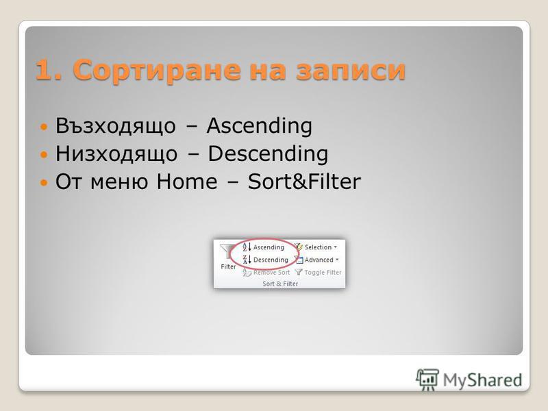 1. Сортиране на записи Възходящо – Ascending Низходящо – Descending От меню Home – Sort&Filter