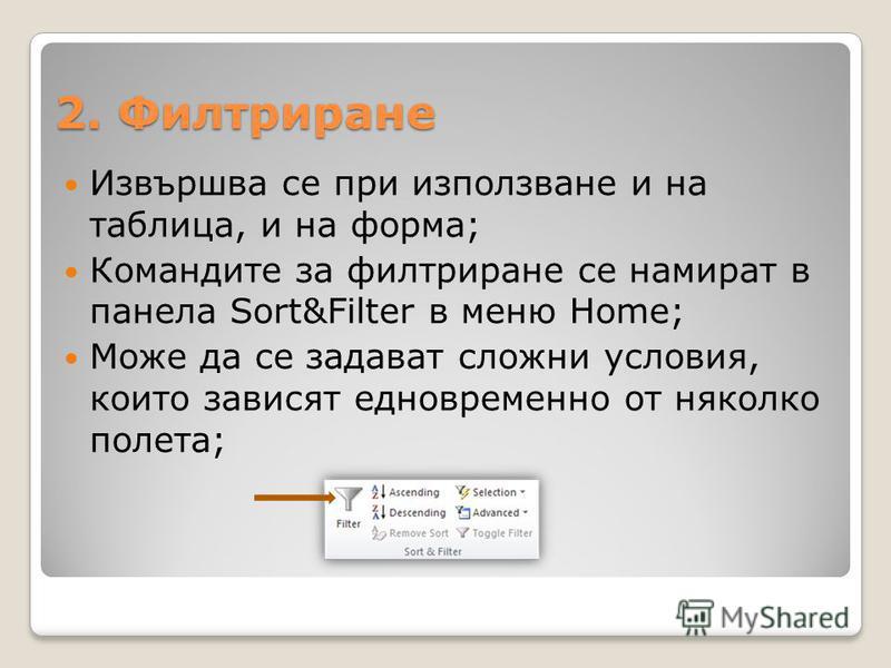 2. Филтриране Извършва се при използване и на таблица, и на форма; Командите за филтриране се намират в панела Sort&Filter в меню Home; Може да се задават сложни условия, които зависят едновременно от няколко полета;