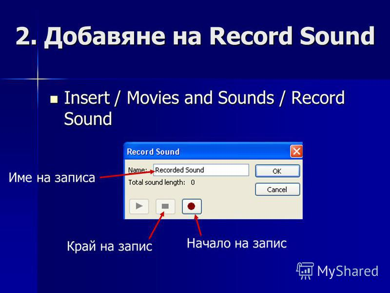 2. Добавяне на Record Sound Insert / Movies and Sounds / Record Sound Insert / Movies and Sounds / Record Sound Име на записа Начало на запис Край на запис