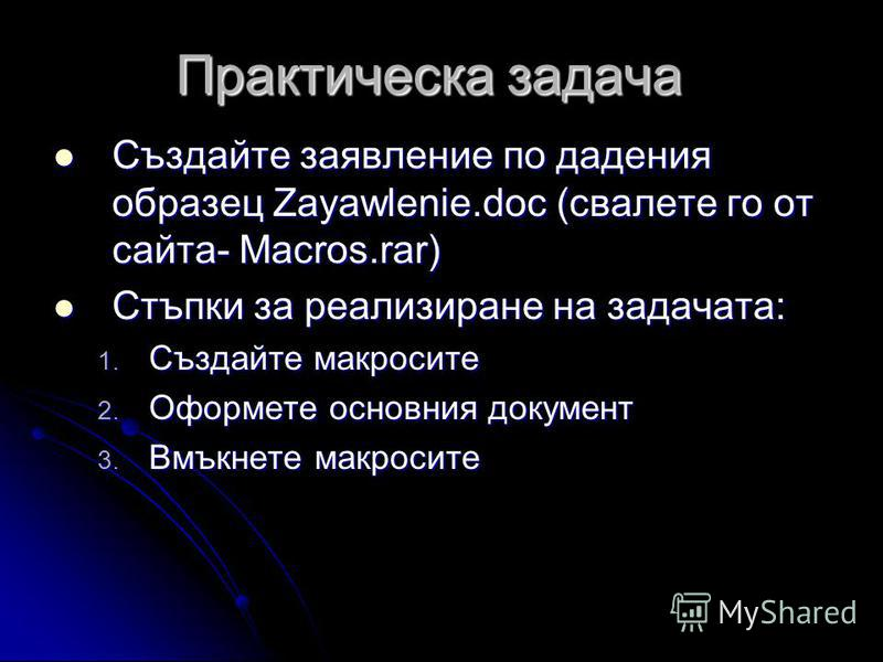 Практическа задача Създайте заявление по дадения образец Zayawlenie.doc (свалете го от сайта- Macros.rar) Създайте заявление по дадения образец Zayawlenie.doc (свалете го от сайта- Macros.rar) Стъпки за реализиране на задачата: Стъпки за реализиране
