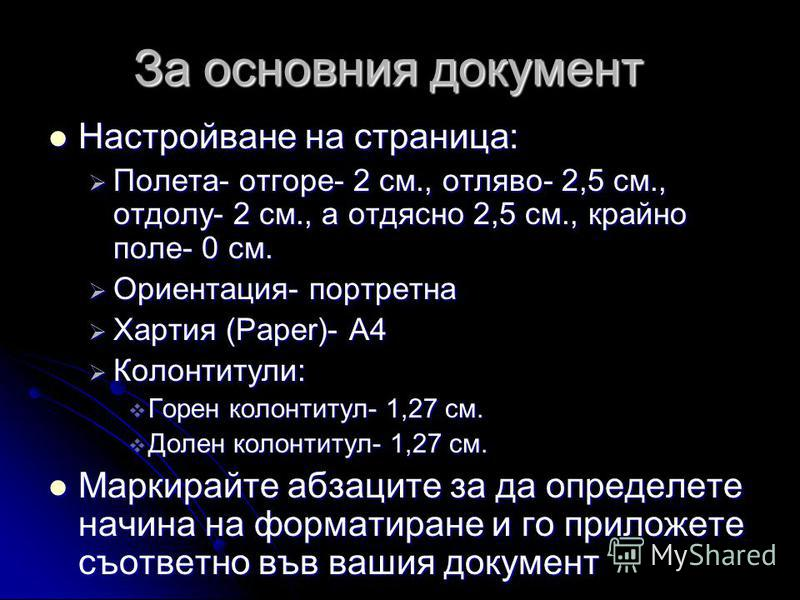 За основния документ Настройване на страница: Настройване на страница: Полета- отгоре- 2 см., отляво- 2,5 см., отдолу- 2 см., а отдясно 2,5 см., крайно поле- 0 см. Полета- отгоре- 2 см., отляво- 2,5 см., отдолу- 2 см., а отдясно 2,5 см., крайно поле-