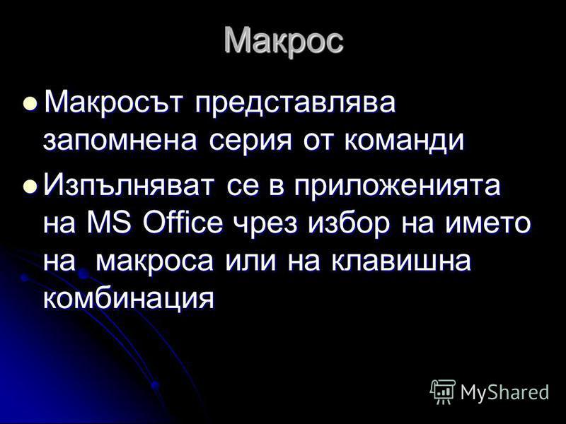Макрос Макросът представлява запомнена серия от команди Макросът представлява запомнена серия от команди Изпълняват се в приложенията на MS Office чрез избор на името на макроса или на клавишна комбинация Изпълняват се в приложенията на MS Office чре