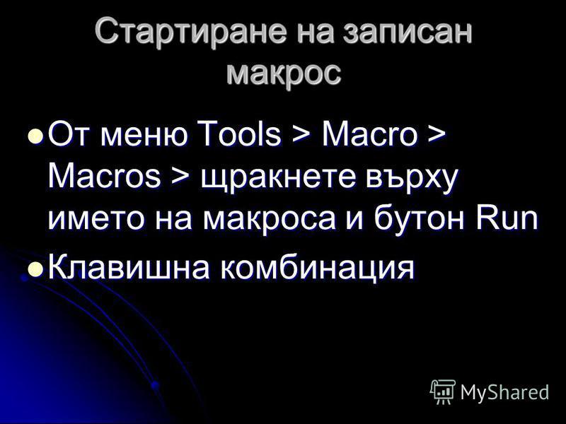Стартиране на записан макрос От меню Tools > Macro > Macros > щракнете върху името на макроса и бутон Run От меню Tools > Macro > Macros > щракнете върху името на макроса и бутон Run Клавишна комбинация Клавишна комбинация