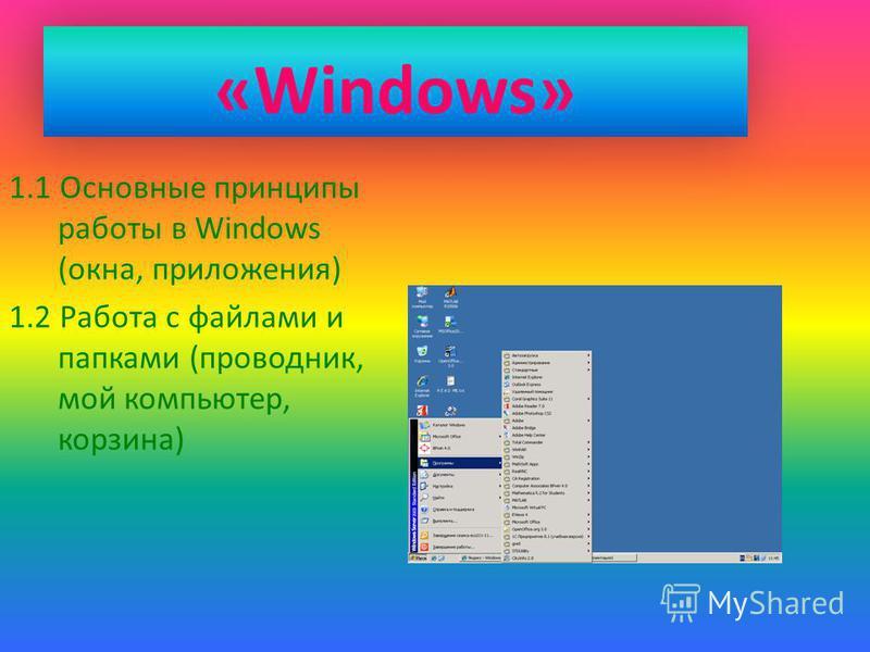«Windows» 1.1 Основные принципы работы в Windows (окна, приложения) 1.2 Работа с файлами и папками (проводник, мой компьютер, корзина)