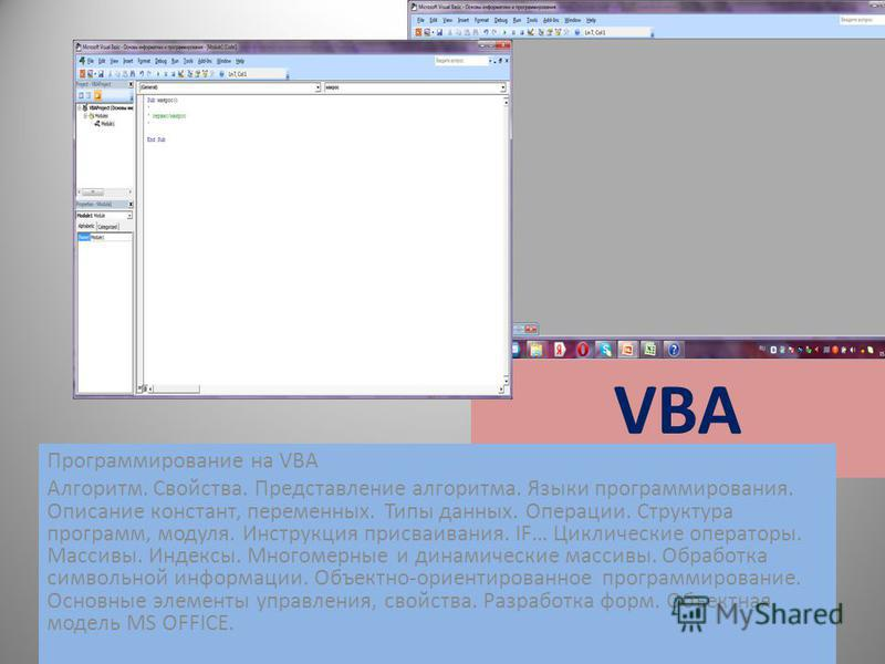 VBA Программирование на VBA Алгоритм. Свойства. Представление алгоритма. Языки программирования. Описание констант, переменных. Типы данных. Операции. Структура программ, модуля. Инструкция присваивания. IF… Циклические операторы. Массивы. Индексы. М