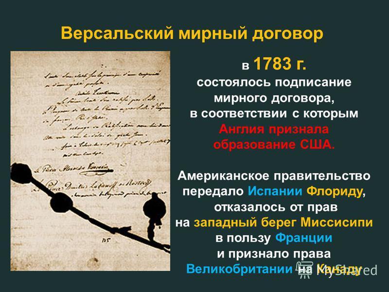 в 1783 г. состоялось подписание мирного договора, в соответствии с которым Англия признала образование США. Американское правительство передало Испании Флориду, отказалось от прав на западный берег Миссисипи в пользу Франции и признало права Великобр