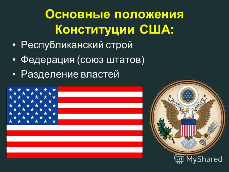 Основные положения Конституции США: Республиканский строй Федерация (союз штатов) Разделение властей