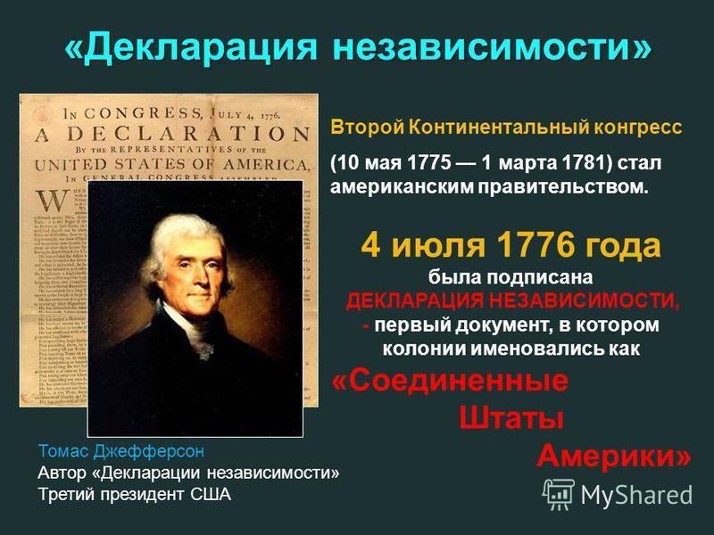 «Декларация независимости» Второй Континентальный конгресс (10 мая 1775 1 марта 1781) стал американским правительством. 4 июля 1776 года была подписана ДЕКЛАРАЦИЯ НЕЗАВИСИМОСТИ, - первый документ, в котором колонии именовались как «Соединенные Штаты