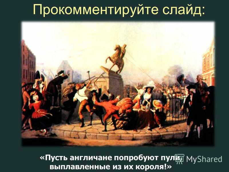 Прокомментируйте слайд: «Пусть англичане попробуют пули, выплавленные из их короля!»