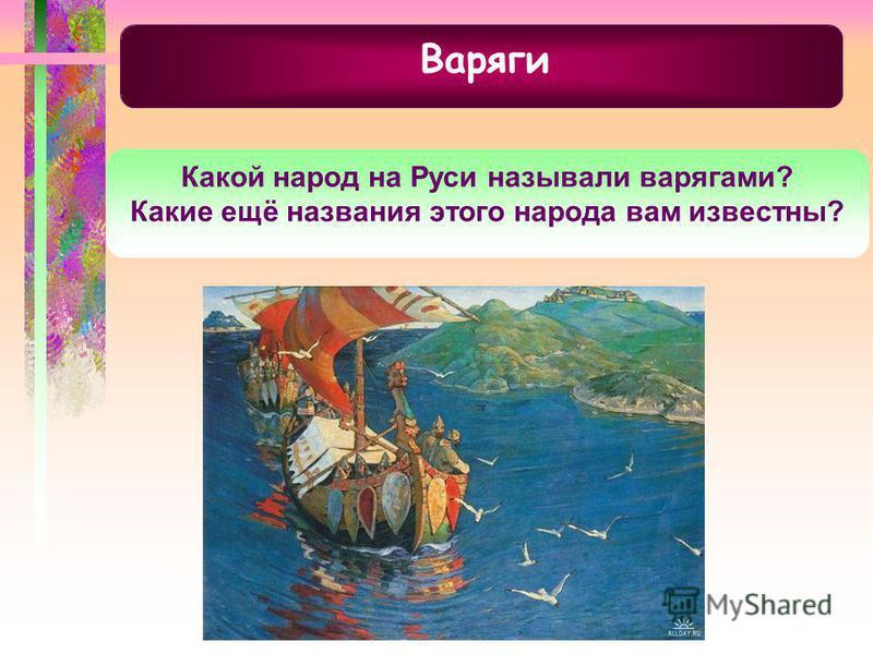 Варяги Какой народ на Руси называли варягами? Какие ещё названия этого народа вам известны?