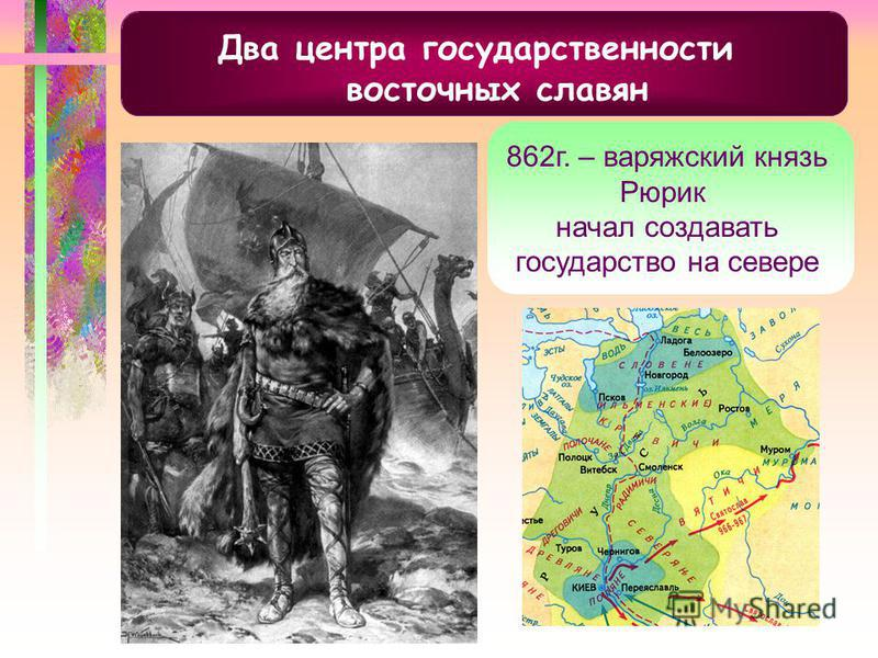 Два центра государственности восточных славян 862 г. – варяжский князь Рюрик начал создавать государство на севере
