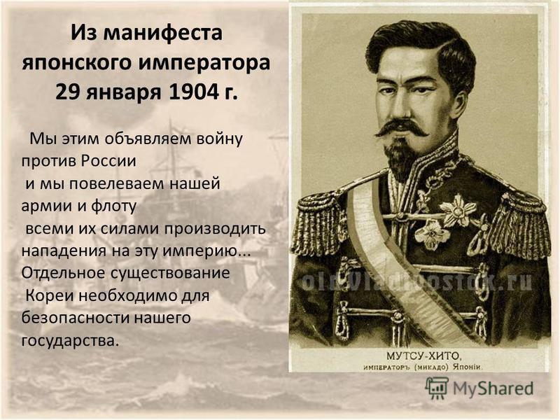 Из манифеста японского императора 29 января 1904 г. Мы этим объявляем войну против России и мы повелеваем нашей армии и флоту всеми их силами производить нападения на эту империю... Отдельное существование Кореи необходимо для безопасности нашего гос
