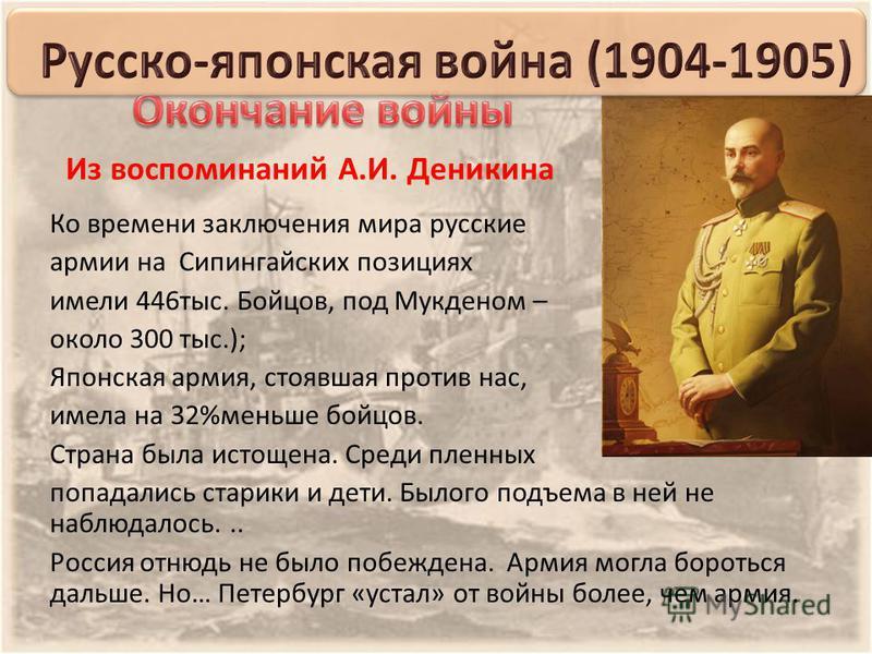 Из воспоминаний А.И. Деникина Ко времени заключения мира русские армии на Сипингайских позициях имели 446 тыс. Бойцов, под Мукденом – около 300 тыс.); Японская армия, стоявшая против нас, имела на 32%меньше бойцов. Страна была истощена. Среди пленных