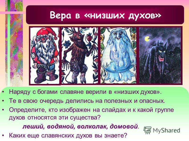 Вера в «низших духов» Наряду с богами славяне верили в «низших духов». Те в свою очередь делились на полезных и опасных. Определите, кто изображен на слайдах и к какой группе духов относятся эти существа? леший, водяной, волколак, домовой. Каких еще