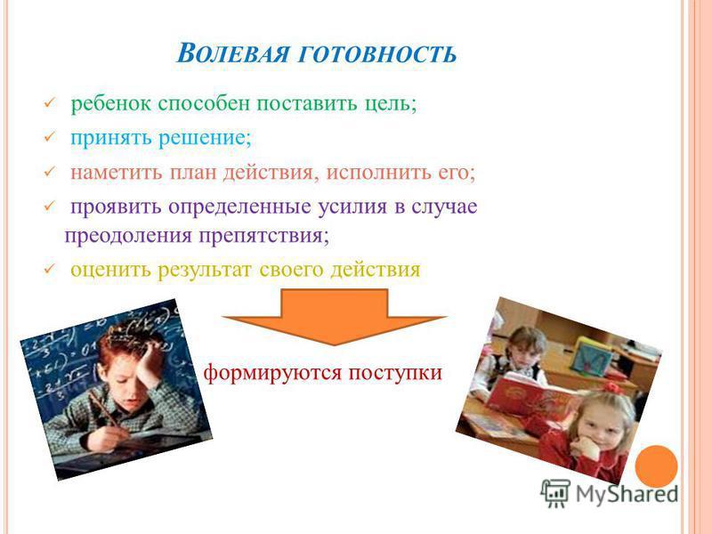 В ОЛЕВАЯ ГОТОВНОСТЬ ребенок способен поставить цель; принять решение; наметить план действия, исполнить его; проявить определенные усилия в случае преодоления препятствия; оценить результат своего действия формируются поступки