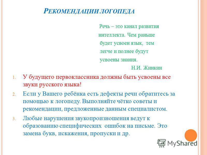 Р ЕКОМЕНДАЦИИ ЛОГОПЕДА Речь – это канал развития интеллекта. Чем раньше будет усвоен язык, тем легче и полнее будут усвоены знания. Н.И. Жинкин 1. У будущего первоклассника должны быть усвоены все звуки русского языка! 2. Если у Вашего ребёнка есть д