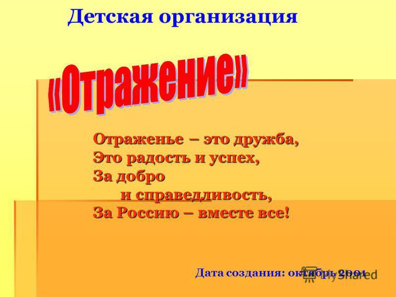 Детская организация Дата создания: октябрь 2001 Отраженье – это дружба, Это радость и успех, За добро и справедливость, и справедливость, За Россию – вместе все!