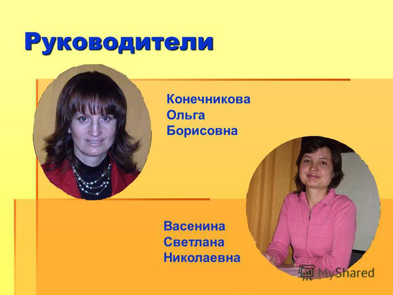 Руководители Васенина Светлана Николаевна Конечникова Ольга Борисовна
