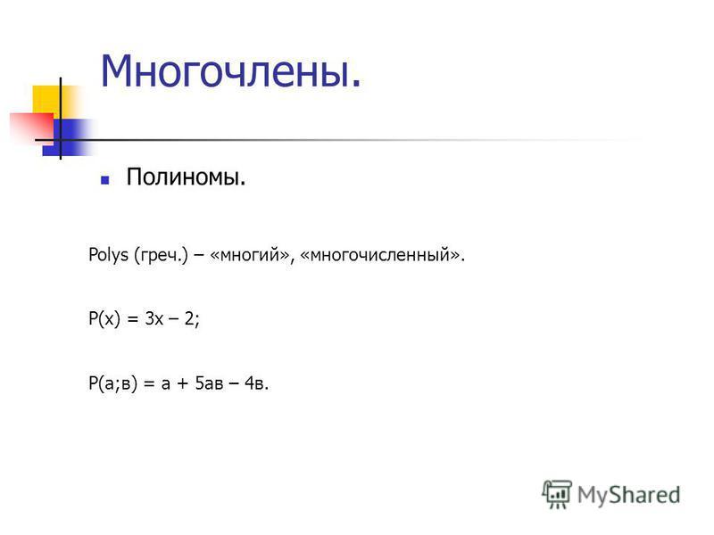 Многочлены. Полиномы. Polys (греч.) – «многий», «многочисленный». Р(х) = 3 х – 2; Р(а;в) = а + 5 ав – 4 в.