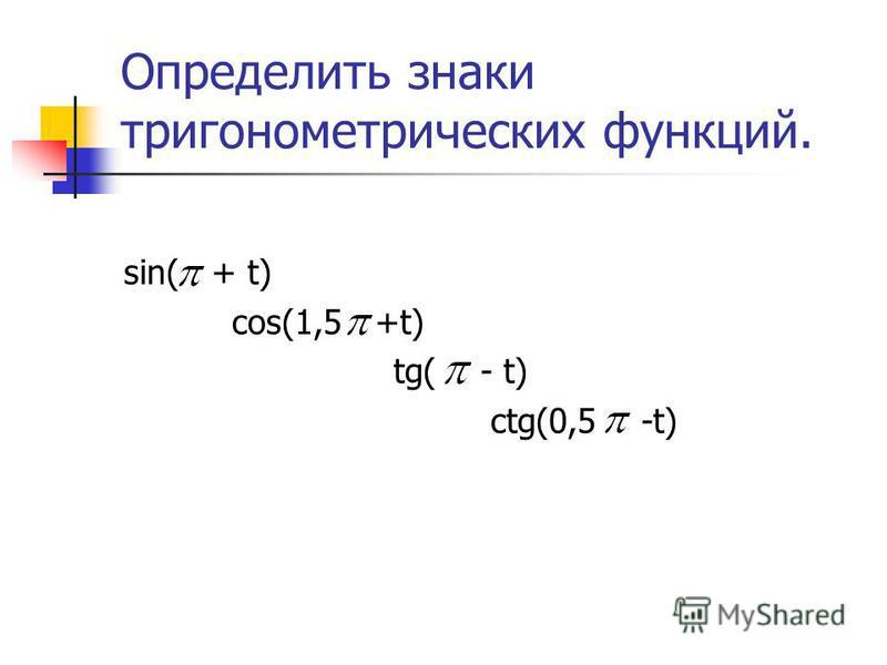 Определить знаки тригонометрических функций. sin( + t) cos(1,5 +t) tg( - t) ctg(0,5 -t)