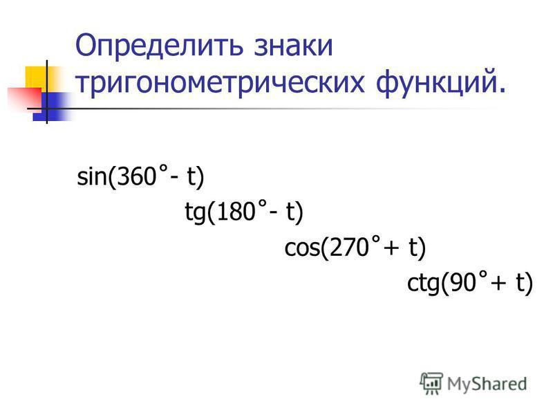 Определить знаки тригонометрических функций. sin(360˚- t) tg(180˚- t) cos(270˚+ t) ctg(90˚+ t)