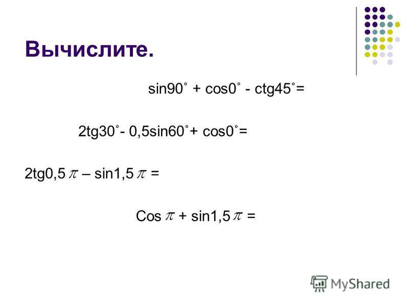 Вычислите. sin90˚ + cos0˚ - ctg45˚= 2tg30˚- 0,5sin60˚+ cos0˚= 2tg0,5 – sin1,5 = Сos + sin1,5 =