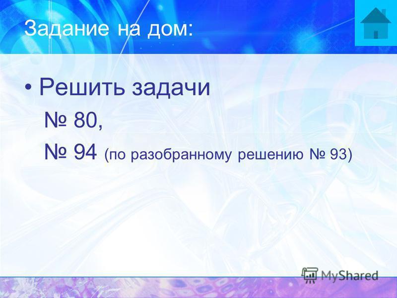 Задание на дом: Решить задачи 80, 94 (по разобранному решению 93)