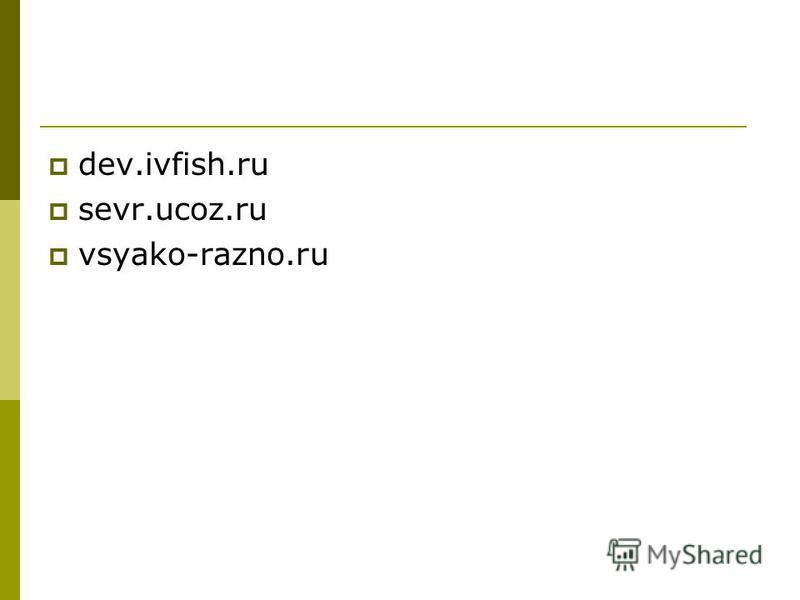 dev.ivfish.ru sevr.ucoz.ru vsyako-razno.ru