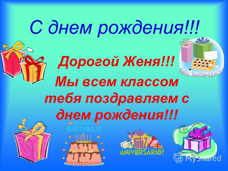 С днем рождения!!! Дорогой Женя!!! Мы всем классом тебя поздравляем с днем рождения!!!