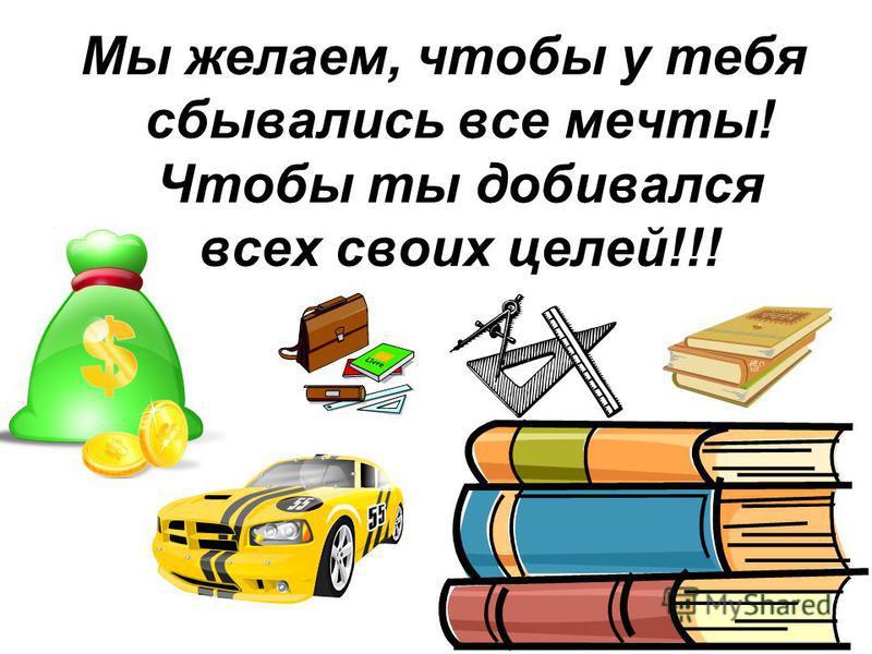 Мы желаем, чтобы у тебя сбывались все мечты! Чтобы ты добивался всех своих целей!!!