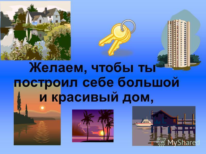 Желаем, чтобы ты построил себе большой и красивый дом,