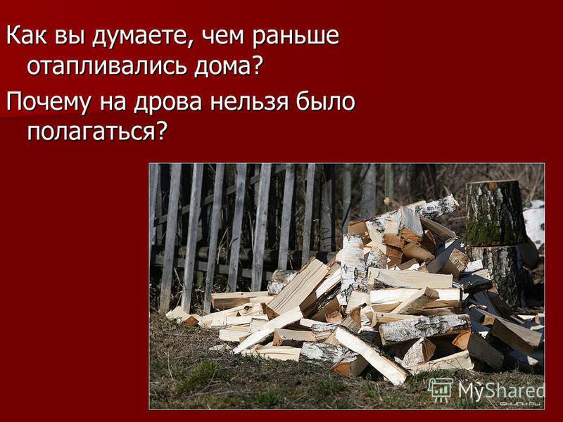 Как вы думаете, чем раньше отапливались дома? Почему на дрова нельзя было полагаться?
