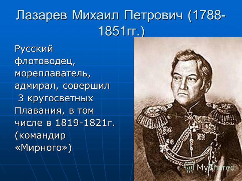 Лазарев Михаил Петрович (1788- 1851 гг.) Русскийфлотоводец,мореплаватель, адмирал, совершил 3 кругосветных 3 кругосветных Плавания, в том числе в 1819-1821 г. (командир«Мирного»)