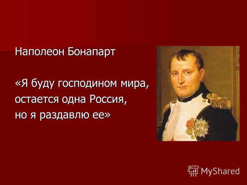 Наполеон Бонапарт «Я буду господином мира, остается одна Россия, но я раздавлю ее»