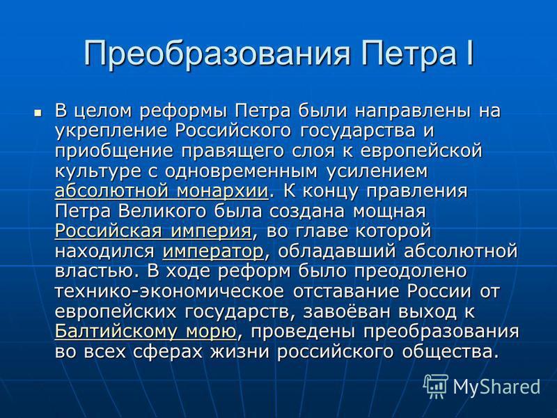 Преобразования Петра I В целом реформы Петра были направлены на укрепление Российского государства и приобщение правящего слоя к европейской культуре с одновременным усилением абсолютной монархии. К концу правления Петра Великого была создана мощная