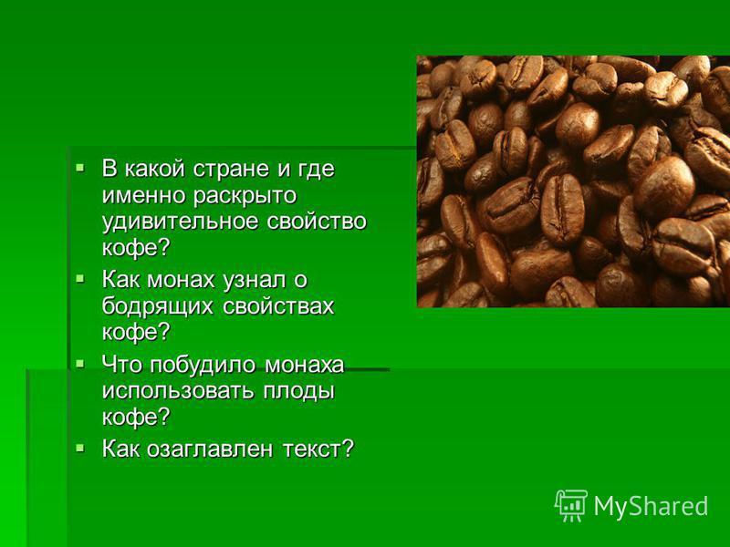 В какой стране и где именно раскрыто удивительное свойство кофе? В какой стране и где именно раскрыто удивительное свойство кофе? Как монах узнал о бодрящих свойствах кофе? Как монах узнал о бодрящих свойствах кофе? Что побудило монаха использовать п
