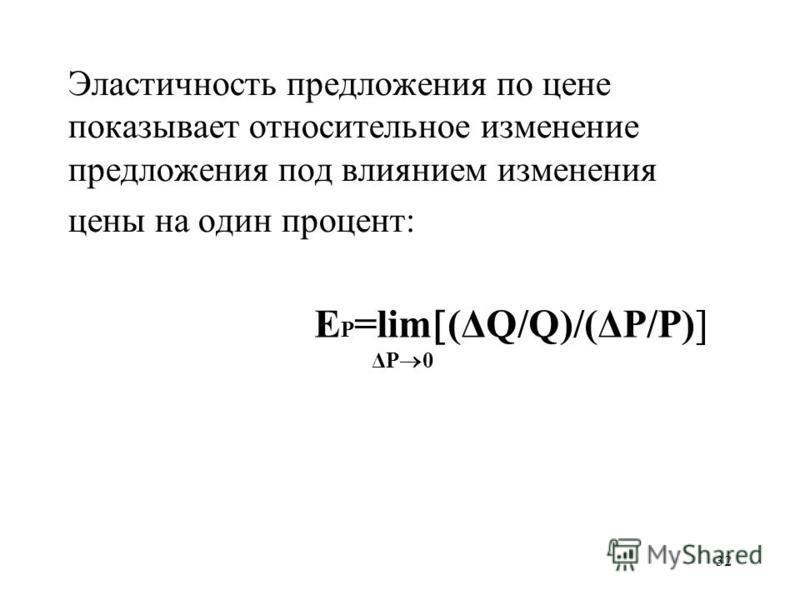 32 Эластичность предложения по цене показывает относительное изменение предложения под влиянием изменения цены на один процент: Е P =lim (ΔQ/Q)/(ΔP/P) ΔP 0
